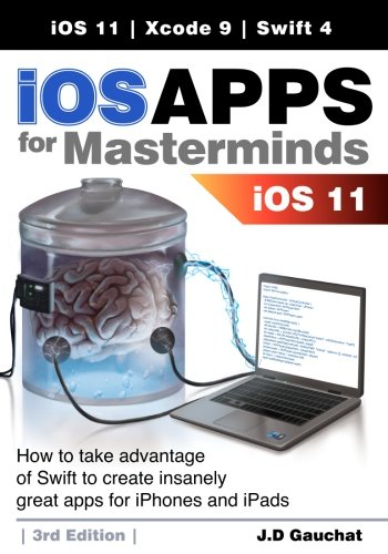 iOS Apps for Masterminds 3rd Edition: How to take advantage of Swift 4, iOS 11, and Xcode 9 to create insanely great apps for iPhones and iPads