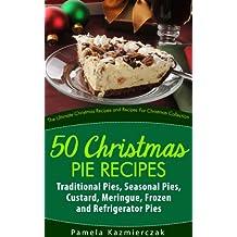 50 Christmas Pie Recipes – Traditional Pies, Seasonal Pies, Custard, Meringue, Frozen and Refrigerator Pies (The Ultimate Christmas Recipes and Recipes For Christmas Collection) (English Edition)