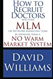 Telecharger Livres How to Recruit Doctors into your MLM or Network Marketing Team by showing them a NO Warm Market System by David Williams 2013 04 16 (PDF,EPUB,MOBI) gratuits en Francaise