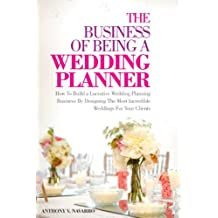 The Business of Being a Wedding Planner: How to Build a Lucrative Wedding Planning Business By Designing The Most Incredible Weddings for Your Clients (English Edition)