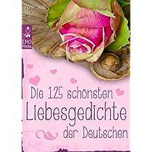 Die 125 schönsten Liebesgedichte der Deutschen - Gedichte über Liebe, Verlangen, Sehnsucht und Liebeskummer - deutsche Lieblingsgedichte aus 800 Jahren (Illustrierte Ausgabe)