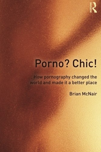 Porno? Chic!: how pornography changed the world and made it a better place