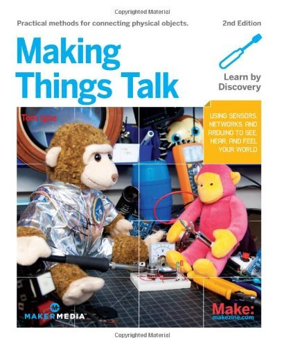 Making Things Talk: Using Sensors, Networks, and Arduino to See, Hear, and Feel Your World: Physical Methods for Connecting Physical Objects by Tom Igoe (September 29, 2011) Paperback