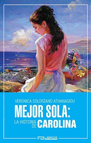 Mejor Sola: La Historia de Carolina por Veronica Solorzano Athanasiou