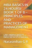 MBA BASICS IN 24 HOURS! BOOK 1 OF 8 - PRINCIPLES AND PRACTICES OF MANAGEMENT: A SIMPLE HANDBOOK OF MASTERS IN BUSINESS ADMINISTRATION! BOOK 1 OF 8 - ... OF MANAGEMENT (MBA BASICS IN 24 HRS)