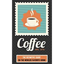 Coffee: The Definitive Guide On the Worlds Favorite Drink (The Coffee Guide - Beverages - Drinks - Teas) (English Edition)