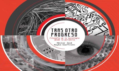 Tras otro progreso: Filosofía de la tecnología desde la periferia por Héctor Huyke-Souffront