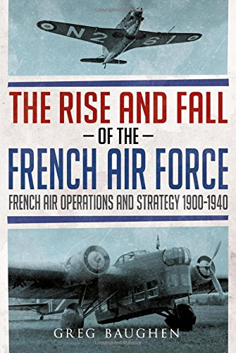 The Rise and Fall of the French Air Force: French Air Operations and Strategy 1900-1940 por Greg Baughen