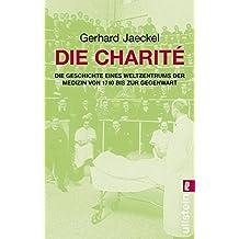 Die Charité: Die Geschichte eines Weltzentrums der Medizin von 1710 bis zur Gegenwart