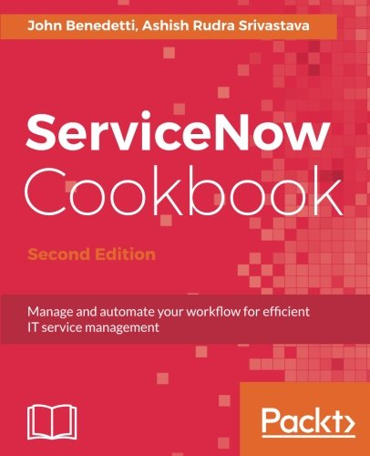 ServiceNow Cookbook.: Manage and automate your workflow for efficient IT service management