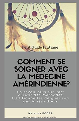Petit Guide Pratique - COMMENT SE SOIGNER AVEC LA MEDECINE AMERINDIENNE?: En savoir plus sur l'art curatif des mthodes traditionnelles de gurison des Amrindiens