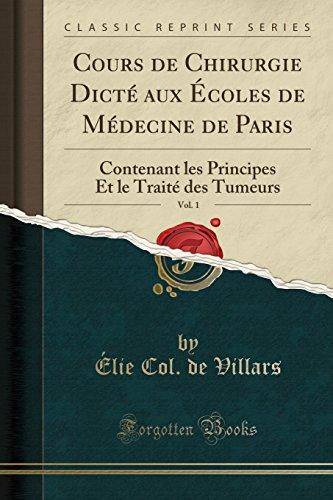 Cours de Chirurgie Dicte Aux Ecoles de Medecine de Paris, Vol. 1: Contenant Les Principes Et Le Traite Des Tumeurs (Classic Reprint)