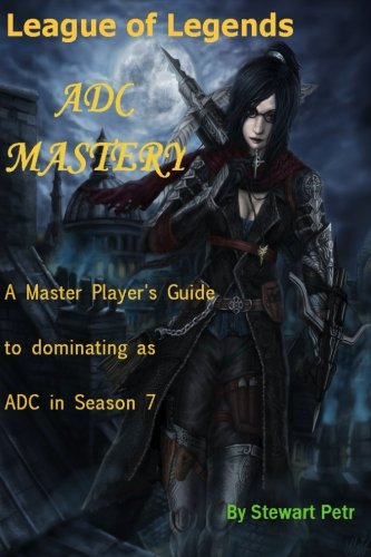 League of Legends ADC Mastery: A Master Player's Guide to dominating as ADC in Season 7