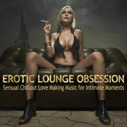 Erotic Lounge Obsession (Best of Sensual Chillout Love Making Music for Intimate Moments and Sexy...