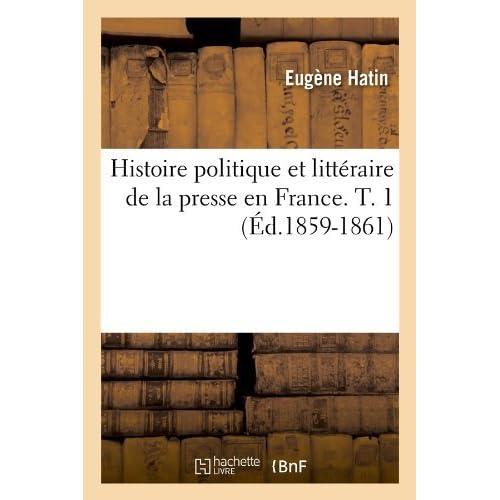 Histoire Politique Et Litteraire de La Presse En France. T. 1 (Ed.1859-1861) (Generalites) by Eugene Hatin (2012-03-26)