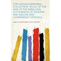 The Lincoln Memorial Collection. Relics of the War of the Rebellion. Autographs of Soldiers and Sailors and Government Officials
