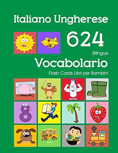Italiano Ungherese 624 Bilingue Vocabolario Flash Cards Libri per Bambini: Italian Hungarian dizionario flashcards elementerre bambino
