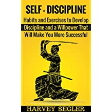 Self-Discipline: Habits and Exercises to Develop Discipline and a Willpower That Will Make You More Successful (Develop Discipline - Willpower - Fighting ... Self-Belief - Motivation) (English Edition)
