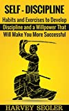 Self-Discipline: Habits and Exercises to Develop Discipline and a Willpower That Will Make You More Successful (Develop Discipline - Willpower - Fighting power - Self-Belief - Motivation)