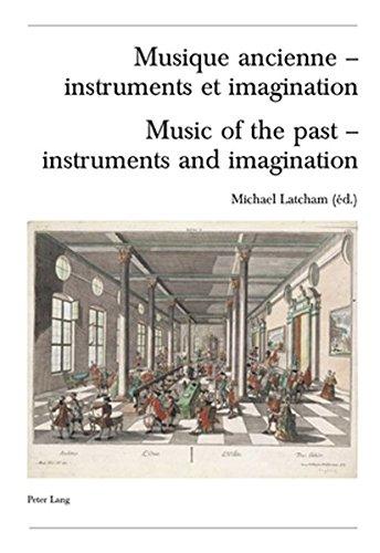 Musique Ancienne - Instruments Et Imagination /music of the Past - Instruments And Imagination: Actes Des Rencontres Internationales Harmoniques 2004/ ... the 'harmoniques' International Congress 2004