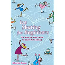 Ice Skating For Beginners: The Step-by-Step Guide to Learn Ice Skating (English Edition)