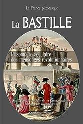 La BASTILLE : prisonnière séculaire des mensonges révolutionnaires. Son histoire, le quotidien de ses « pensionnaires », la tourmente révolutionnaire