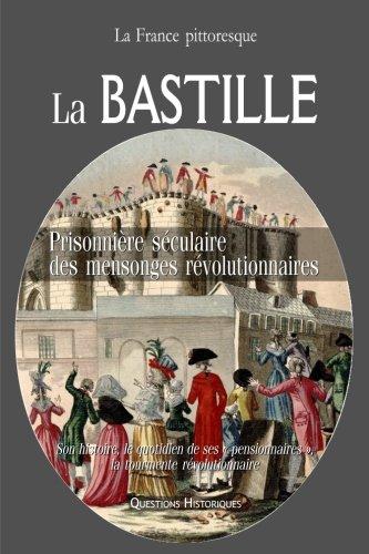 La BASTILLE : prisonnière séculaire des mensonges révolutionnaires. Son histoire, le quotidien de ses « pensionnaires », la tourmente révolutionnaire par La France pittoresque