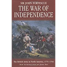 The War of Independence : The British Army in North America 1775-1783 by J. W. Fortescue (2001-07-14)