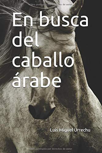 En busca del caballo árabe por Luis Miguel Urrechu