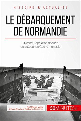 Le débarquement de Normandie: Overlord, l'opération décisive de la Seconde Guerre mondiale (Grandes Batailles t. 1)