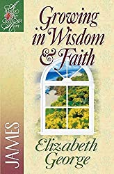 Growing in Wisdom & Faith: James (A Woman After God's Own Heart?) by Elizabeth George (2001-01-01)