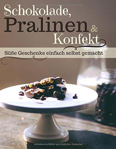 Schokolade, Pralinen & Konfekt: Süße Geschenke ganz einfach selbst gemacht (Backen - die besten Rezepte, Band 10)
