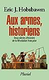 Aux armes, historiens: Deux siècles d'histoire de la Révolution française