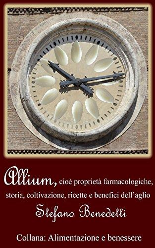 allium, cioè proprietà farmacologiche, storia, coltivazione, ricette e benefici dell'aglio (alimentazione e benessere vol. 1)