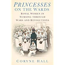 Princesses on the Wards: Royal Women in Nursing through Wars and Revolutions by Coryne Hall (2014-12-01)