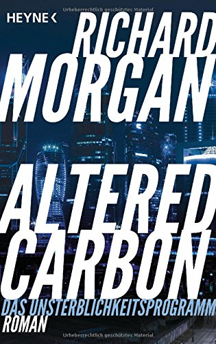 Morgan, Richard: Altered Carbon - Das Unsterblichkeitsprogramm
