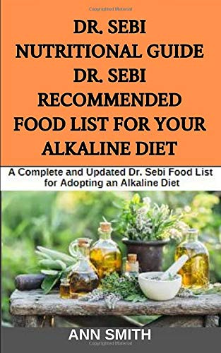 Dr. Sebi Nutritional Guide : Dr. Sebi Recommended Food List For Your Alkaline Diet: A Complete and Updated Dr. Sebi Food List for Adopting an Alkaline Diet