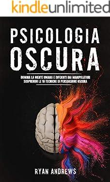 PSICOLOGIA OSCURA: Domina la mente umana e difenditi dai manipolatori scoprendo le 10 tecniche segrete di persuasione oscura