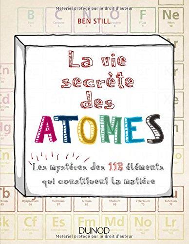 La vie secrète des atomes - Les mystères des 118 éléments qui constituent la matière