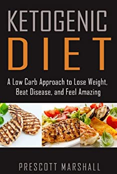 Ketogenic Diet: A Low Carb Approach to Lose Weight, Beat Disease, and Feel Amazing (Ketogenic Diet for Weight Loss - Your Ultimate Plan for Optimal Health) by [Marshall, Prescott]