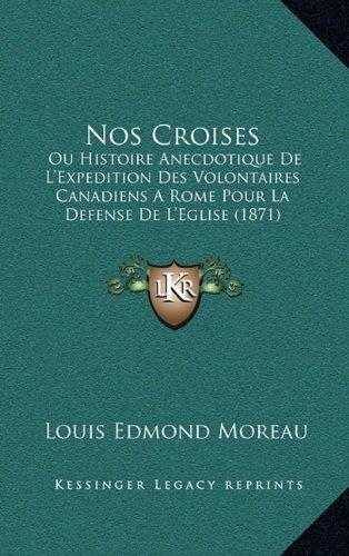 Nos Croises: Ou Histoire Anecdotique de L'Expedition Des Volontaires Canadiens a Rome Pour La Defense de L'Eglise (1871)