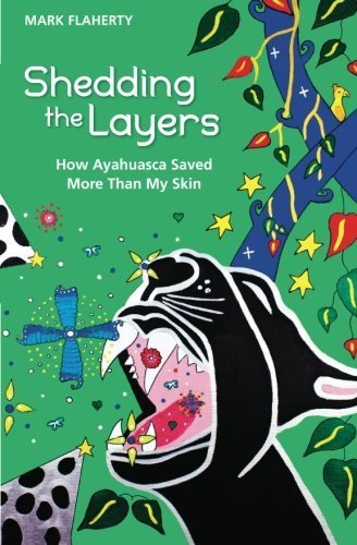 Shedding the Layers: How Ayahuasca Saved More Than My Skin by Mark Flaherty (2012-06-03)