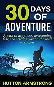 30 Days Of Adventure: A Path To Happiness, Overcoming Fear, And Starting You On The Road To Success (English Edition) de [Armstrong, Hutton]