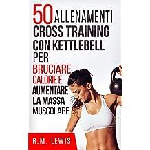 50 Allenamenti Cross Training Con Kettlebell Per Bruciare Calorie E Aumentare La Massa Muscolare (In Italiano) (Italian Edition)