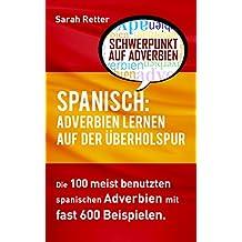 SPANISCH: ADVERBIEN LERNEN AUF DER ÜBERHOLSPUR: Die 100 meist benutzten spanischen Adverbien mit 600 Beispielsätzen (German Edition)