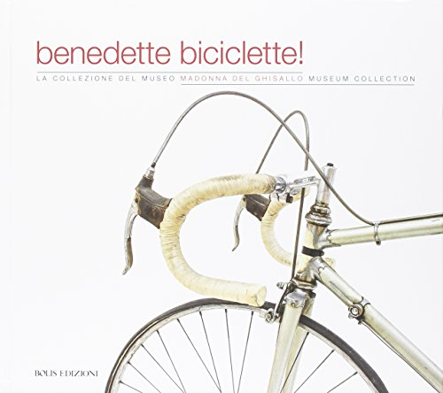 Benedette biciclette! La collezione del museo della Madonna Ghisallo. Ediz. illustrata