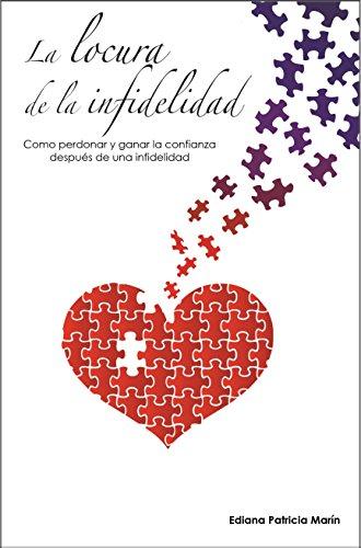 La locura de la infidelidad: Como perdonar y ganar la confianza después de una infidelidad por Ediana Patricia Marín