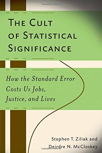 The Cult of Statistical Significance: How the Standard Error Costs Us Jobs, Justice, and Lives (Economics, Cognition & Society)