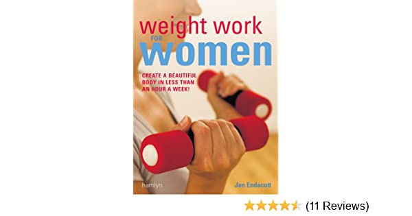 Weight Work for Women Create a beautiful body in less than an hour a week!