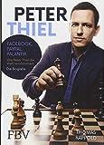 Peter Thiel: Facebook, PayPal, Palantir – Wie Peter Thiel die Welt revolutioniert – Die Biografie
